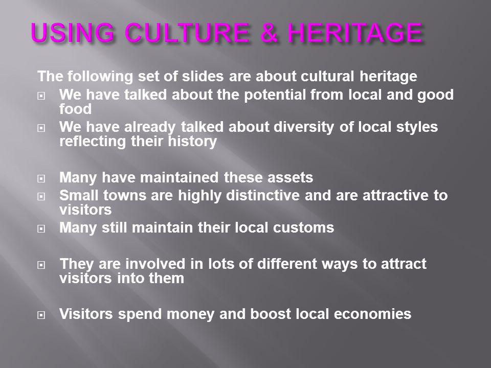 The following set of slides are about cultural heritage  We have talked about the potential from local and good food  We have already talked about diversity of local styles reflecting their history  Many have maintained these assets  Small towns are highly distinctive and are attractive to visitors  Many still maintain their local customs  They are involved in lots of different ways to attract visitors into them  Visitors spend money and boost local economies