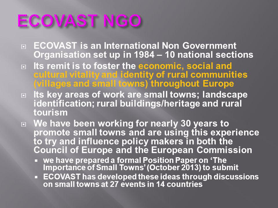  ECOVAST is an International Non Government Organisation set up in 1984 – 10 national sections  Its remit is to foster the economic, social and cultural vitality and identity of rural communities (villages and small towns) throughout Europe  Its key areas of work are small towns; landscape identification; rural buildings/heritage and rural tourism  We have been working for nearly 30 years to promote small towns and are using this experience to try and influence policy makers in both the Council of Europe and the European Commission  we have prepared a formal Position Paper on 'The Importance of Small Towns' (October 2013) to submit  ECOVAST has developed these ideas through discussions on small towns at 27 events in 14 countries