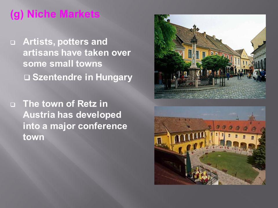 (g) Niche Markets  Artists, potters and artisans have taken over some small towns  Szentendre in Hungary  The town of Retz in Austria has developed into a major conference town