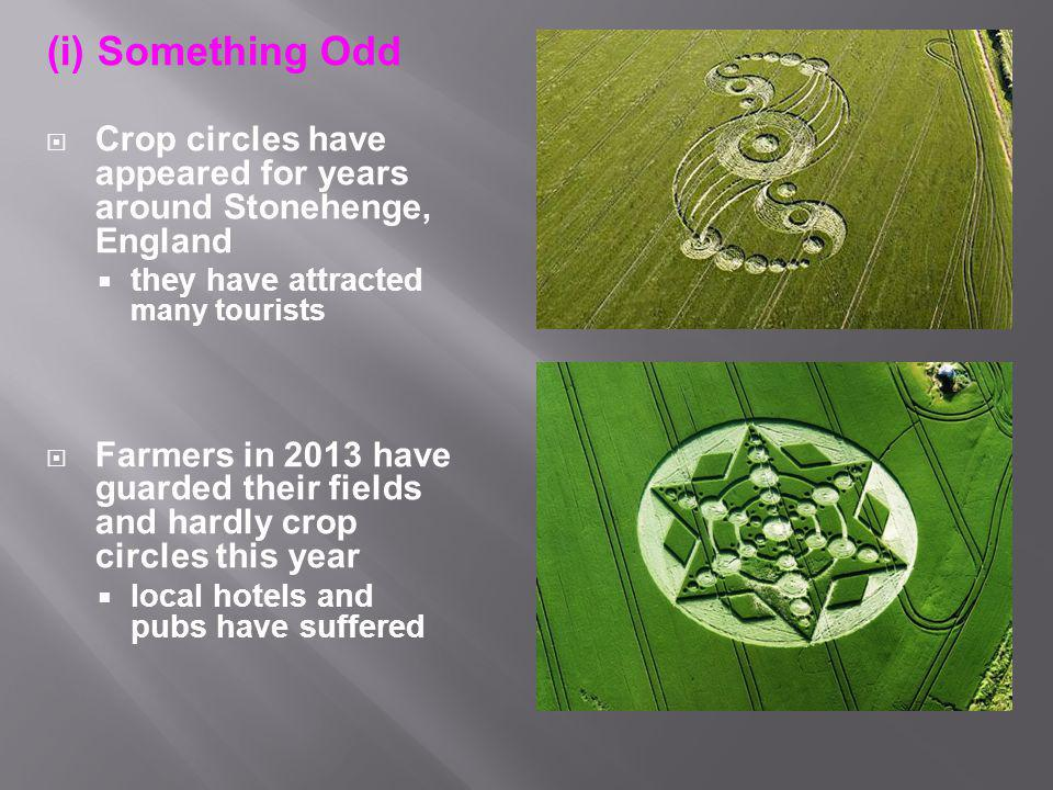 (i) Something Odd  Crop circles have appeared for years around Stonehenge, England  they have attracted many tourists  Farmers in 2013 have guarded