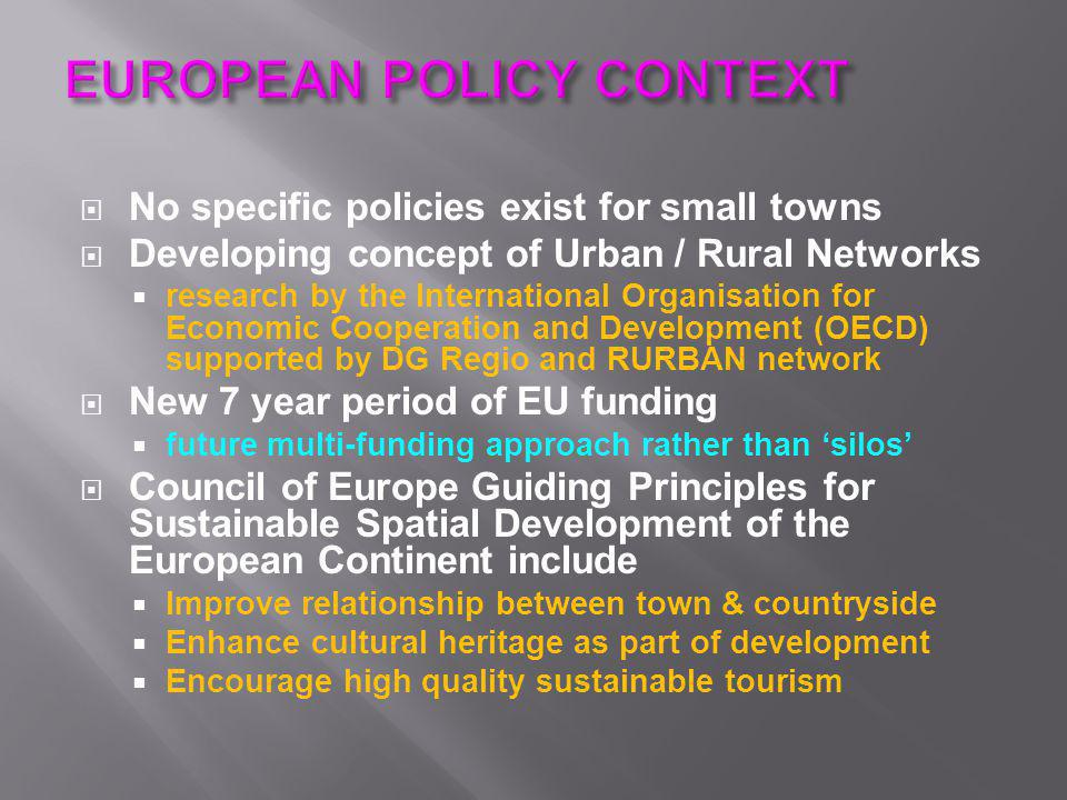  No specific policies exist for small towns  Developing concept of Urban / Rural Networks  research by the International Organisation for Economic Cooperation and Development (OECD) supported by DG Regio and RURBAN network  New 7 year period of EU funding  future multi-funding approach rather than 'silos'  Council of Europe Guiding Principles for Sustainable Spatial Development of the European Continent include  Improve relationship between town & countryside  Enhance cultural heritage as part of development  Encourage high quality sustainable tourism