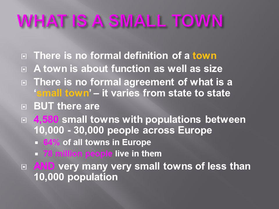 There is no formal definition of a town  A town is about function as well as size  There is no formal agreement of what is a 'small town' – it var