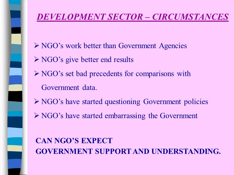 DEVELOPMENT SECTOR – CIRCUMSTANCES  NGO's work better than Government Agencies  NGO's give better end results  NGO's set bad precedents for comparisons with Government data.