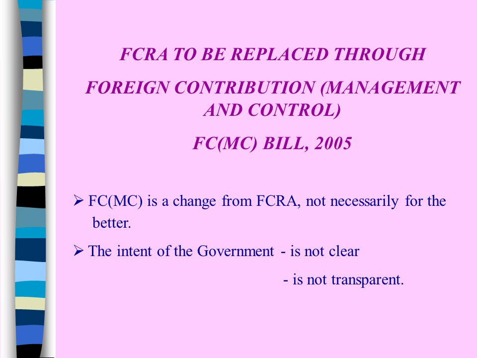 FCRA TO BE REPLACED THROUGH FOREIGN CONTRIBUTION (MANAGEMENT AND CONTROL) FC(MC) BILL, 2005  FC(MC) is a change from FCRA, not necessarily for the better.