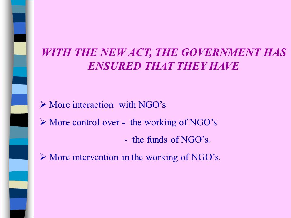 WITH THE NEW ACT, THE GOVERNMENT HAS ENSURED THAT THEY HAVE  More interaction with NGO's  More control over - the working of NGO's - the funds of NGO's.
