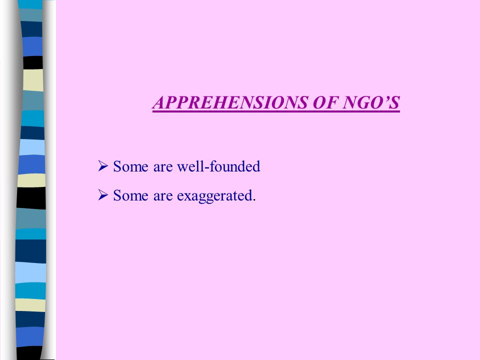 APPREHENSIONS OF NGO'S  Some are well-founded  Some are exaggerated.