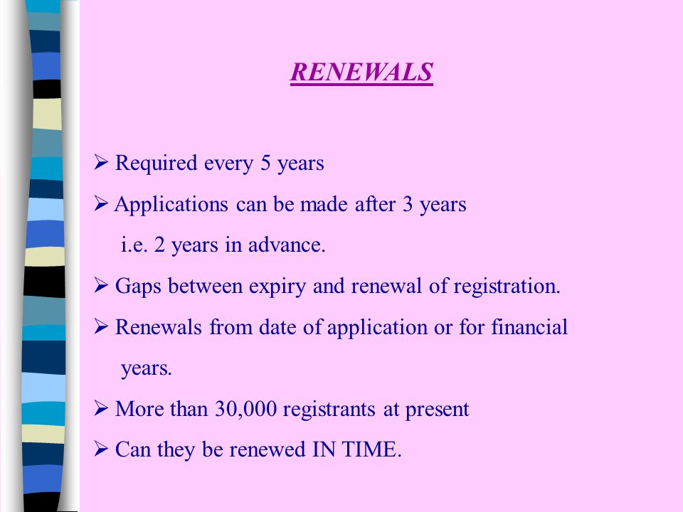  Required every 5 years  Applications can be made after 3 years i.e. 2 years in advance.  Gaps between expiry and renewal of registration.  Renewa
