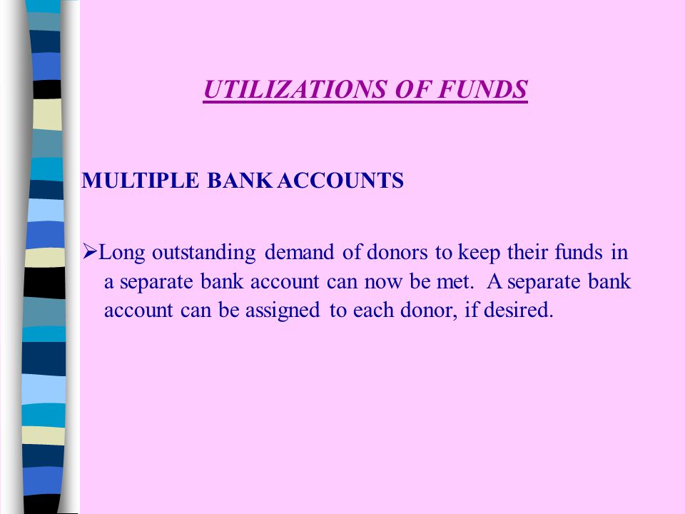 UTILIZATIONS OF FUNDS MULTIPLE BANK ACCOUNTS  Long outstanding demand of donors to keep their funds in a separate bank account can now be met.