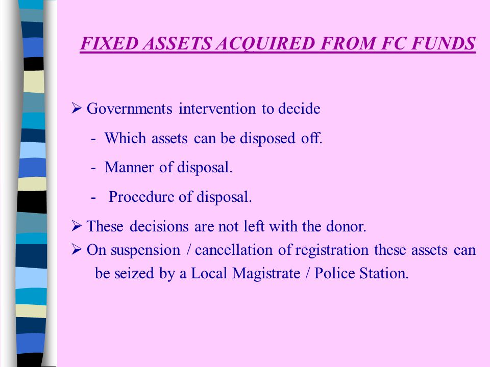 FIXED ASSETS ACQUIRED FROM FC FUNDS  Governments intervention to decide - Which assets can be disposed off. - Manner of disposal. - Procedure of disp