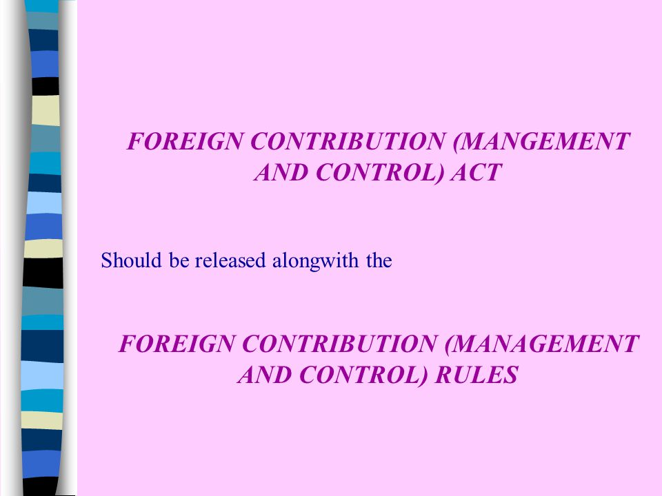 FOREIGN CONTRIBUTION (MANGEMENT AND CONTROL) ACT Should be released alongwith the FOREIGN CONTRIBUTION (MANAGEMENT AND CONTROL) RULES