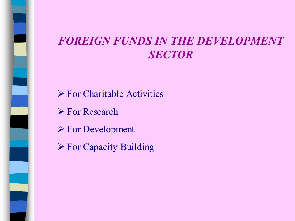 FOREIGN FUNDS IN THE DEVELOPMENT SECTOR  For Charitable Activities  For Research  For Development  For Capacity Building