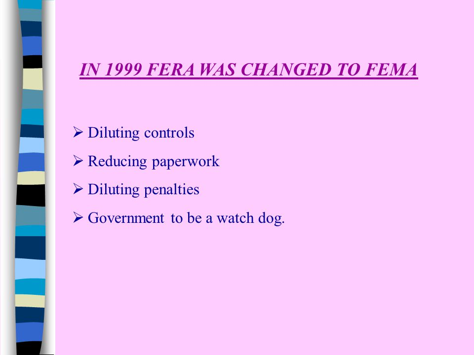 IN 1999 FERA WAS CHANGED TO FEMA  Diluting controls  Reducing paperwork  Diluting penalties  Government to be a watch dog.