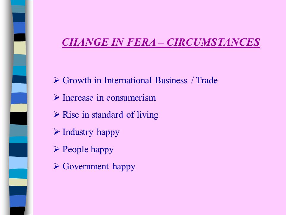 CHANGE IN FERA – CIRCUMSTANCES  Growth in International Business / Trade  Increase in consumerism  Rise in standard of living  Industry happy  Pe