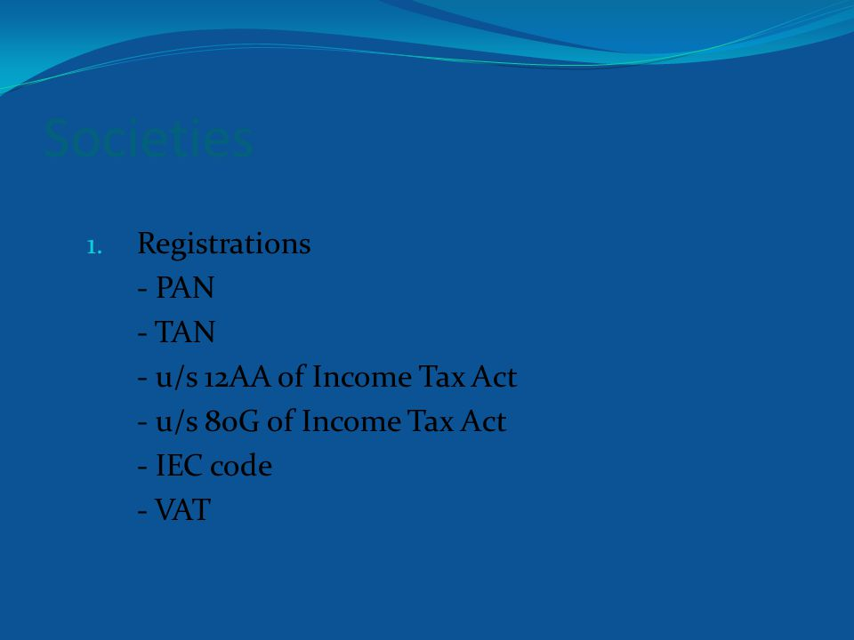 Societies 1. Registrations - PAN - TAN - u/s 12AA of Income Tax Act - u/s 80G of Income Tax Act - IEC code - VAT
