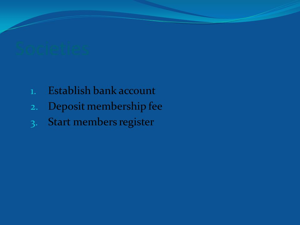 Societies 1. Establish bank account 2. Deposit membership fee 3. Start members register