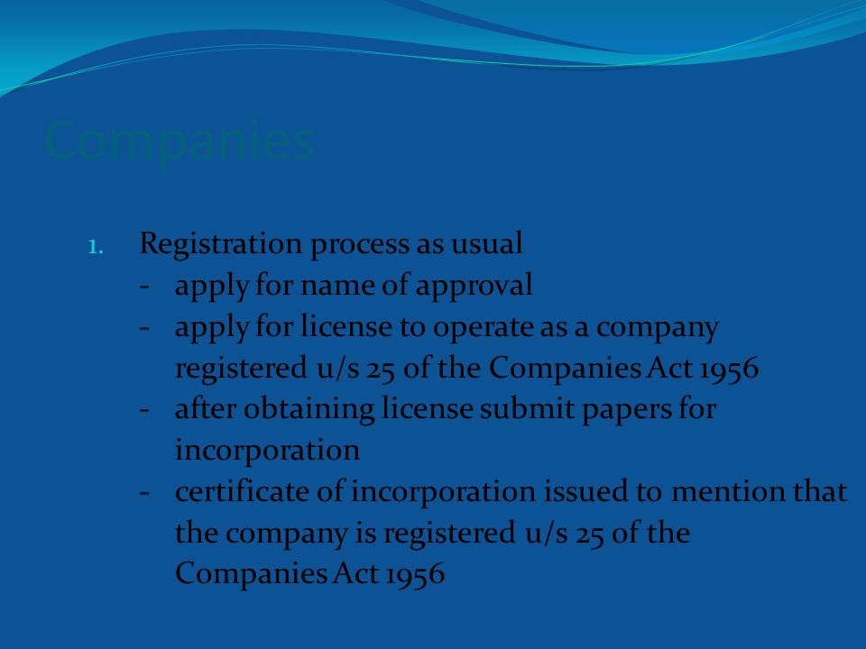 Companies 1. Registration process as usual -apply for name of approval -apply for license to operate as a company registered u/s 25 of the Companies A