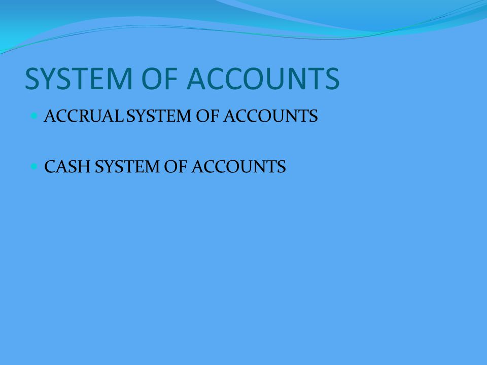 SYSTEM OF ACCOUNTS ACCRUAL SYSTEM OF ACCOUNTS CASH SYSTEM OF ACCOUNTS