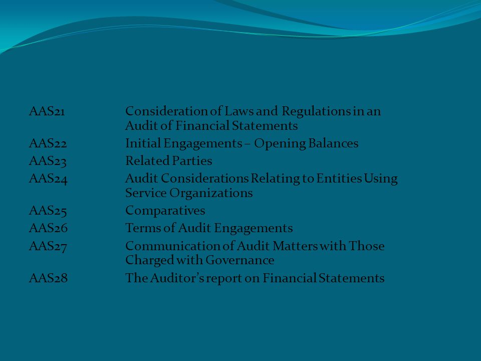 Auditing and assurance standards AAS21Consideration of Laws and Regulations in an Audit of Financial Statements AAS22Initial Engagements – Opening Balances AAS23Related Parties AAS24Audit Considerations Relating to Entities Using Service Organizations AAS25Comparatives AAS26Terms of Audit Engagements AAS27Communication of Audit Matters with Those Charged with Governance AAS28The Auditor's report on Financial Statements