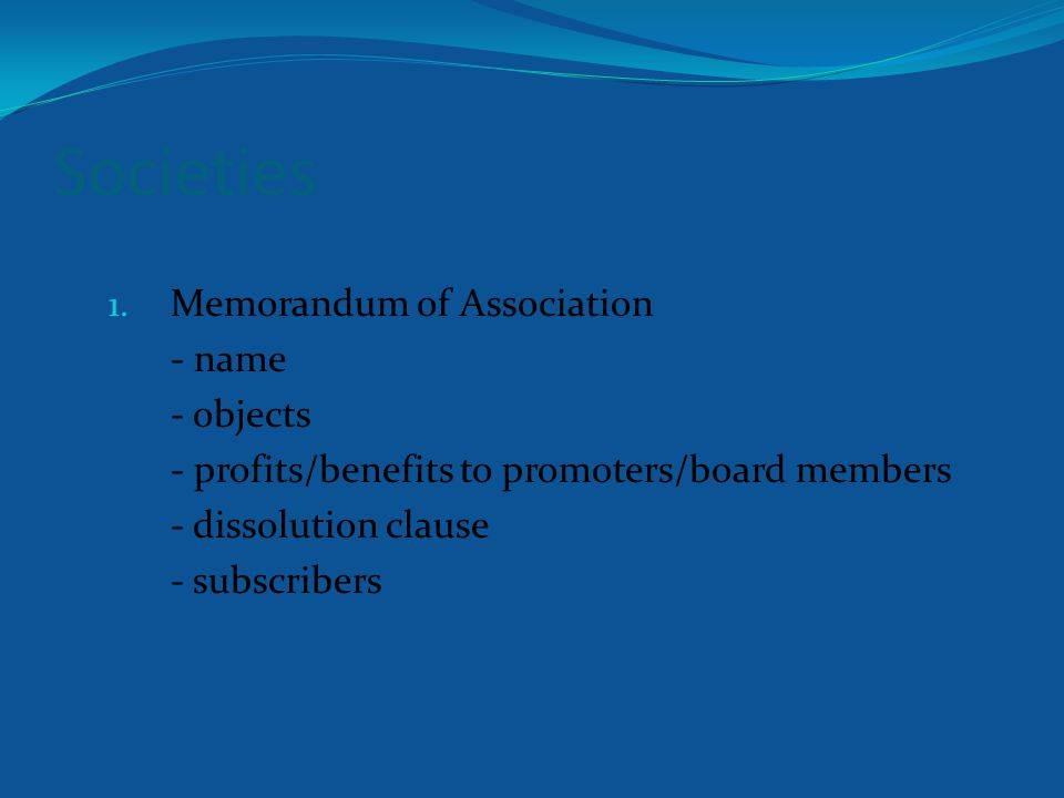Societies 1. Memorandum of Association - name - objects - profits/benefits to promoters/board members - dissolution clause - subscribers