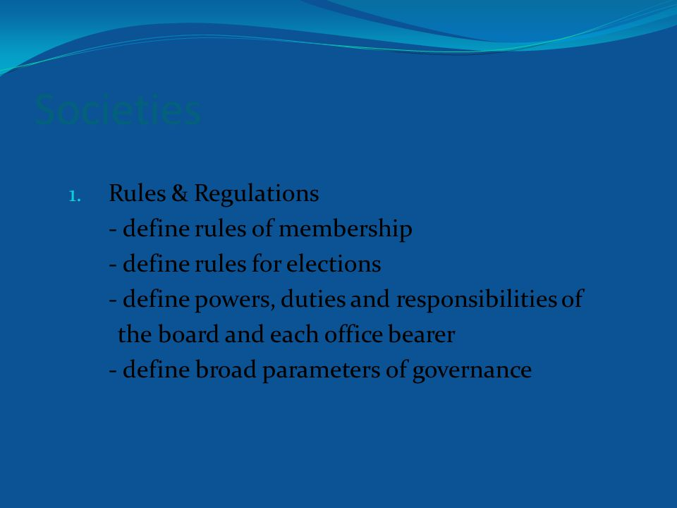 Societies 1. Rules & Regulations - define rules of membership - define rules for elections - define powers, duties and responsibilities of the board a