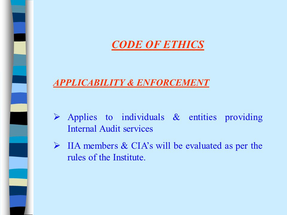 CODE OF ETHICS APPLICABILITY & ENFORCEMENT  Applies to individuals & entities providing Internal Audit services  IIA members & CIA's will be evaluat