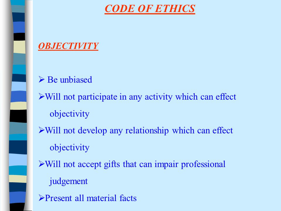 CODE OF ETHICS OBJECTIVITY  Be unbiased  Will not participate in any activity which can effect objectivity  Will not develop any relationship which can effect objectivity  Will not accept gifts that can impair professional judgement  Present all material facts