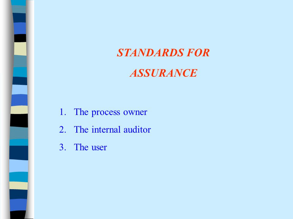 STANDARDS FOR ASSURANCE 1.The process owner 2.The internal auditor 3.The user