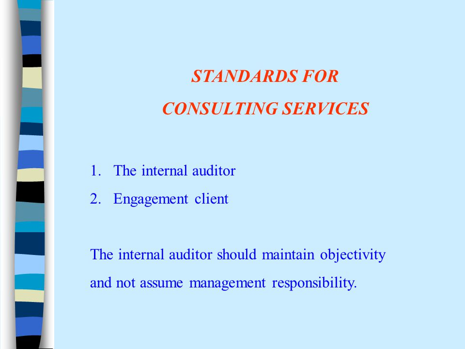 STANDARDS FOR CONSULTING SERVICES 1.The internal auditor 2.Engagement client The internal auditor should maintain objectivity and not assume management responsibility.