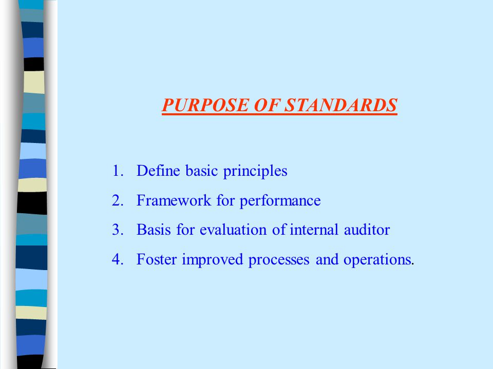 PURPOSE OF STANDARDS 1.Define basic principles 2.Framework for performance 3.Basis for evaluation of internal auditor 4.Foster improved processes and operations.