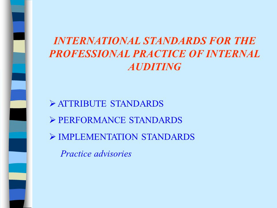 INTERNATIONAL STANDARDS FOR THE PROFESSIONAL PRACTICE OF INTERNAL AUDITING  ATTRIBUTE STANDARDS  PERFORMANCE STANDARDS  IMPLEMENTATION STANDARDS Practice advisories
