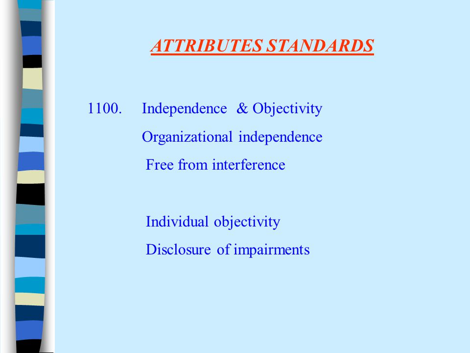ATTRIBUTES STANDARDS 1100. Independence & Objectivity Organizational independence Free from interference Individual objectivity Disclosure of impairme