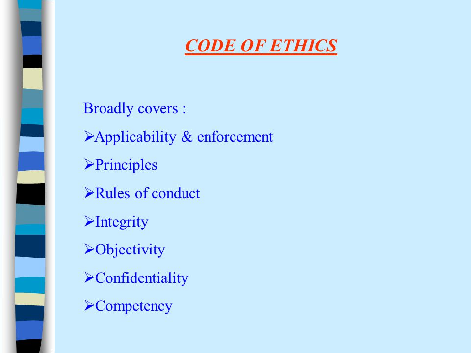 Broadly covers :  Applicability & enforcement  Principles  Rules of conduct  Integrity  Objectivity  Confidentiality  Competency