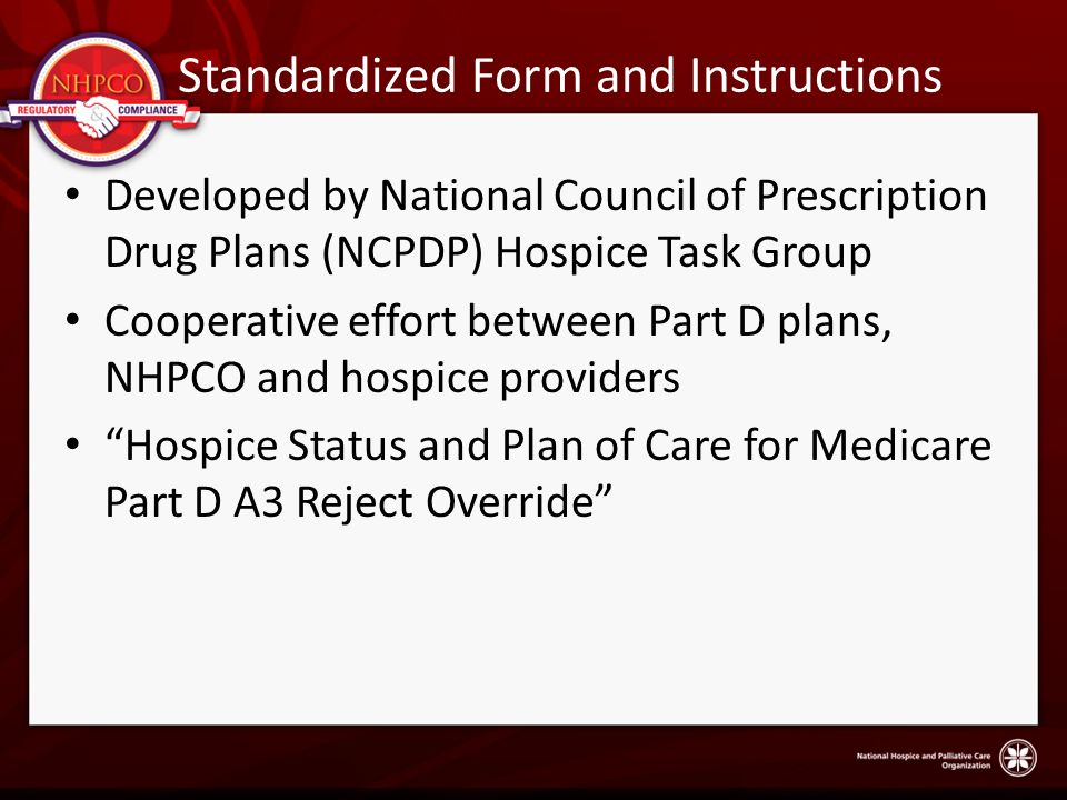 Standardized Form and Instructions Developed by National Council of Prescription Drug Plans (NCPDP) Hospice Task Group Cooperative effort between Part D plans, NHPCO and hospice providers Hospice Status and Plan of Care for Medicare Part D A3 Reject Override