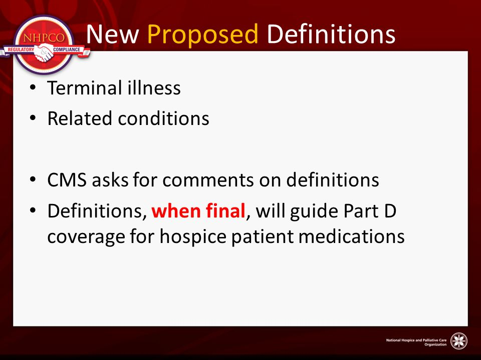 New Proposed Definitions Terminal illness Related conditions CMS asks for comments on definitions Definitions, when final, will guide Part D coverage for hospice patient medications