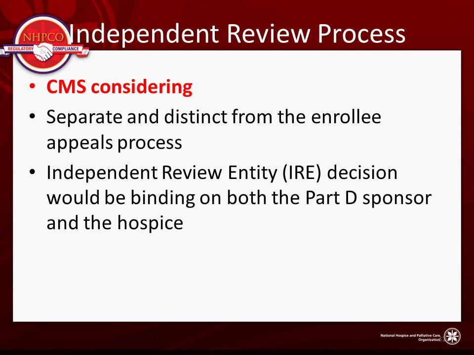 Independent Review Process CMS considering Separate and distinct from the enrollee appeals process Independent Review Entity (IRE) decision would be binding on both the Part D sponsor and the hospice 31