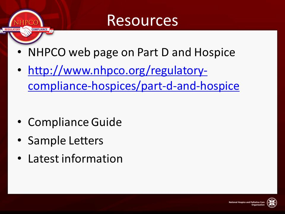 Resources NHPCO web page on Part D and Hospice http://www.nhpco.org/regulatory- compliance-hospices/part-d-and-hospice http://www.nhpco.org/regulatory- compliance-hospices/part-d-and-hospice Compliance Guide Sample Letters Latest information