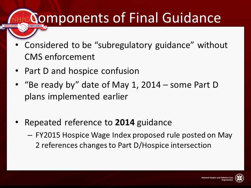 Components of Final Guidance Considered to be subregulatory guidance without CMS enforcement Part D and hospice confusion Be ready by date of May 1, 2014 – some Part D plans implemented earlier Repeated reference to 2014 guidance – FY2015 Hospice Wage Index proposed rule posted on May 2 references changes to Part D/Hospice intersection