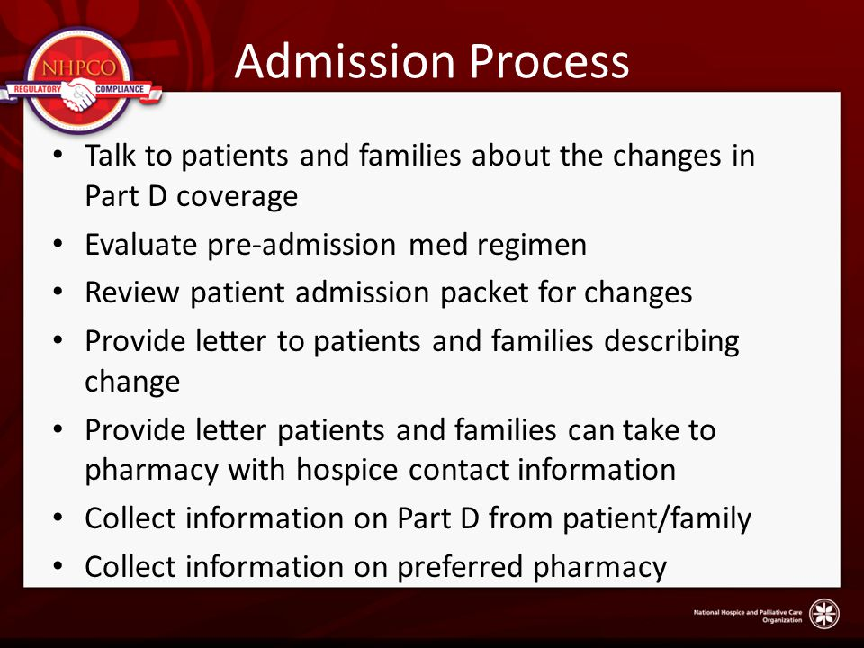 Admission Process Talk to patients and families about the changes in Part D coverage Evaluate pre-admission med regimen Review patient admission packet for changes Provide letter to patients and families describing change Provide letter patients and families can take to pharmacy with hospice contact information Collect information on Part D from patient/family Collect information on preferred pharmacy