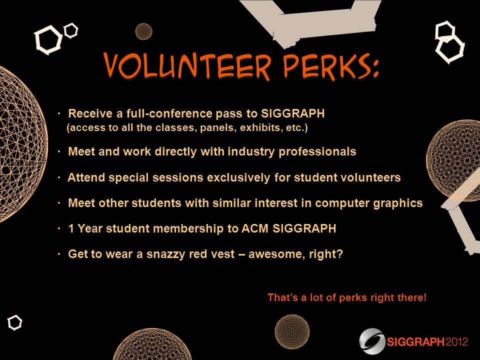  Receive a full-conference pass to SIGGRAPH (access to all the classes, panels, exhibits, etc.)  Meet and work directly with industry professionals  Attend special sessions exclusively for student volunteers  Meet other students with similar interest in computer graphics  1 Year student membership to ACM SIGGRAPH  Get to wear a snazzy red vest – awesome, right.