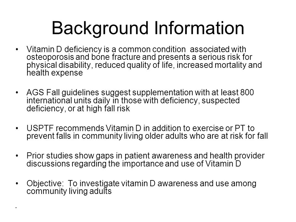 Background Information Vitamin D deficiency is a common condition associated with osteoporosis and bone fracture and presents a serious risk for physical disability, reduced quality of life, increased mortality and health expense AGS Fall guidelines suggest supplementation with at least 800 international units daily in those with deficiency, suspected deficiency, or at high fall risk USPTF recommends Vitamin D in addition to exercise or PT to prevent falls in community living older adults who are at risk for fall Prior studies show gaps in patient awareness and health provider discussions regarding the importance and use of Vitamin D Objective: To investigate vitamin D awareness and use among community living adults