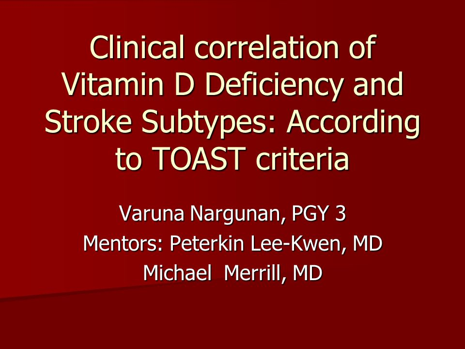 Clinical correlation of Vitamin D Deficiency and Stroke Subtypes: According to TOAST criteria Varuna Nargunan, PGY 3 Mentors: Peterkin Lee-Kwen, MD Michael Merrill, MD