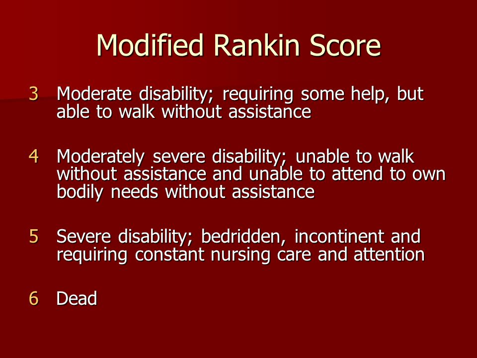 Modified Rankin Score 3Moderate disability; requiring some help, but able to walk without assistance 4Moderately severe disability; unable to walk without assistance and unable to attend to own bodily needs without assistance 5Severe disability; bedridden, incontinent and requiring constant nursing care and attention 6 Dead