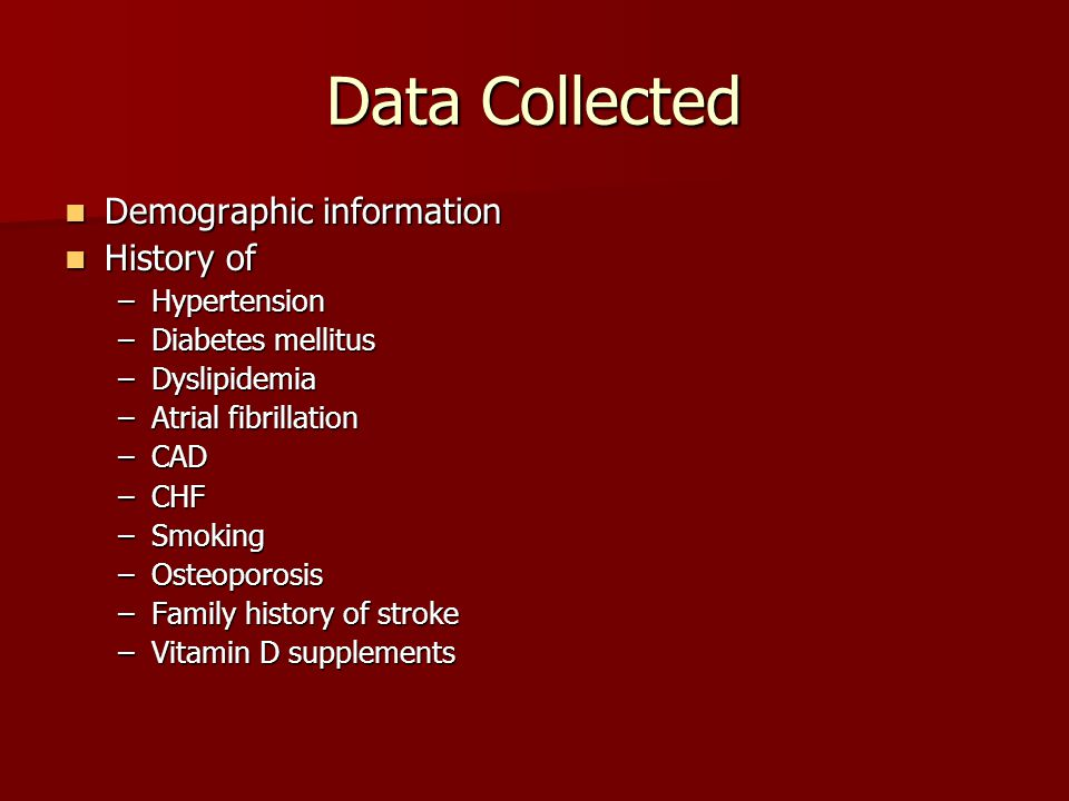 Data Collected Demographic information Demographic information History of History of –Hypertension –Diabetes mellitus –Dyslipidemia –Atrial fibrillation –CAD –CHF –Smoking –Osteoporosis –Family history of stroke –Vitamin D supplements