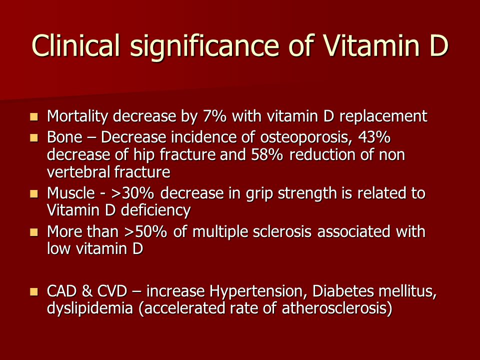 Clinical significance of Vitamin D Mortality decrease by 7% with vitamin D replacement Mortality decrease by 7% with vitamin D replacement Bone – Decrease incidence of osteoporosis, 43% decrease of hip fracture and 58% reduction of non vertebral fracture Bone – Decrease incidence of osteoporosis, 43% decrease of hip fracture and 58% reduction of non vertebral fracture Muscle - >30% decrease in grip strength is related to Vitamin D deficiency Muscle - >30% decrease in grip strength is related to Vitamin D deficiency More than >50% of multiple sclerosis associated with low vitamin D More than >50% of multiple sclerosis associated with low vitamin D CAD & CVD – increase Hypertension, Diabetes mellitus, dyslipidemia (accelerated rate of atherosclerosis) CAD & CVD – increase Hypertension, Diabetes mellitus, dyslipidemia (accelerated rate of atherosclerosis)