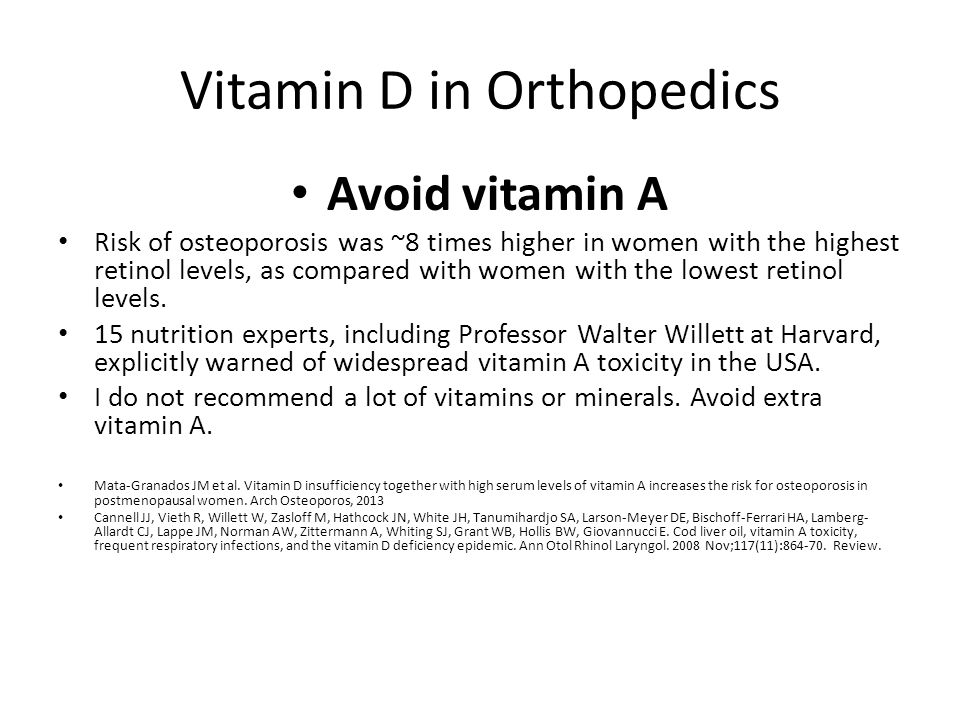 Vitamin D in Orthopedics Avoid vitamin A Risk of osteoporosis was ~8 times higher in women with the highest retinol levels, as compared with women with the lowest retinol levels.