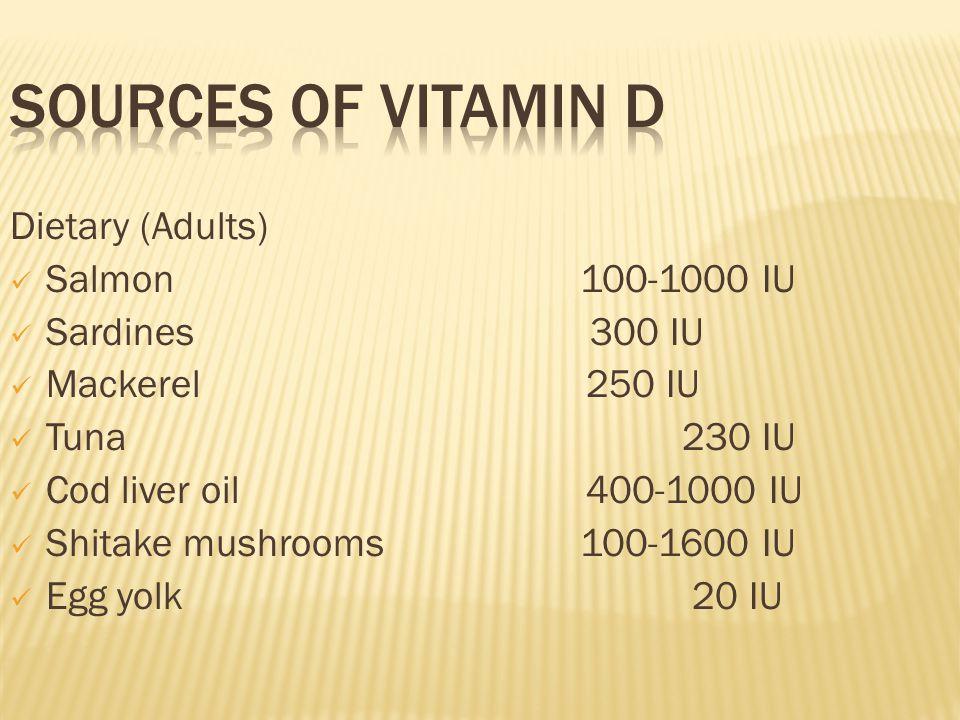Dietary (Adults) Salmon 100-1000 IU Sardines 300 IU Mackerel250 IU Tuna230 IU Cod liver oil400-1000 IU Shitake mushrooms 100-1600 IU Egg yolk 20 IU