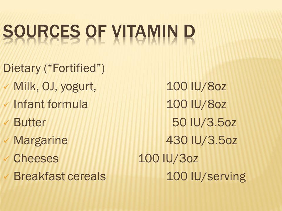 "Dietary (""Fortified"") Milk, OJ, yogurt, 100 IU/8oz Infant formula 100 IU/8oz Butter 50 IU/3.5oz Margarine 430 IU/3.5oz Cheeses 100 IU/3oz Breakfast ce"