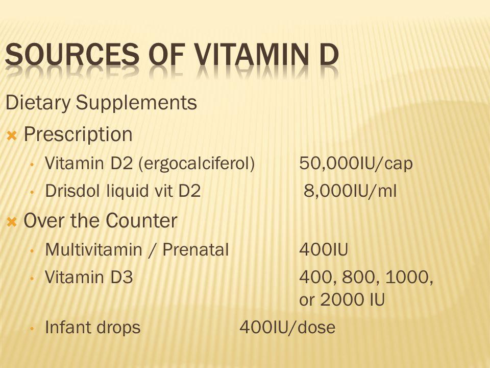 Dietary Supplements  Prescription Vitamin D2 (ergocalciferol)50,000IU/cap Drisdol liquid vit D2 8,000IU/ml  Over the Counter Multivitamin / Prenatal