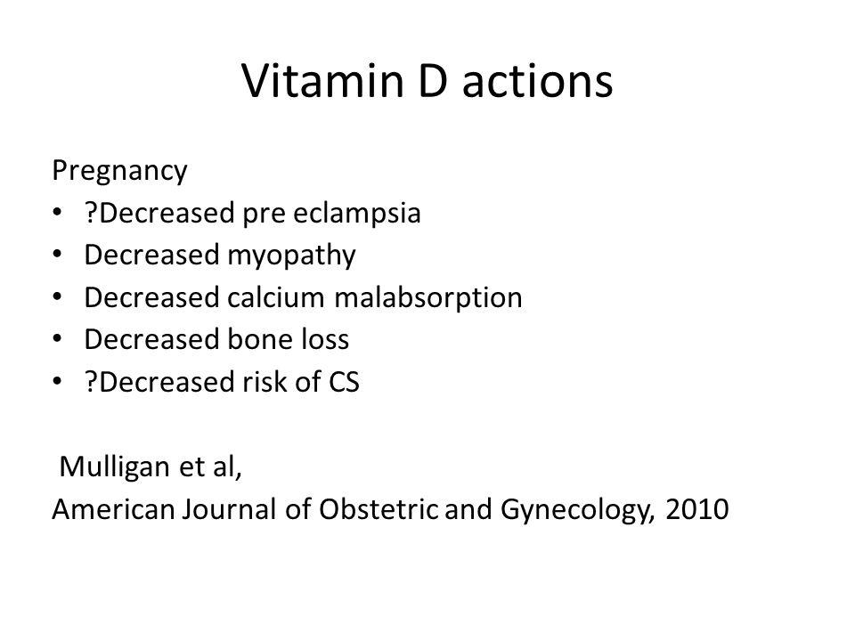 Vitamin D actions Pregnancy ?Decreased pre eclampsia Decreased myopathy Decreased calcium malabsorption Decreased bone loss ?Decreased risk of CS Mulligan et al, American Journal of Obstetric and Gynecology, 2010