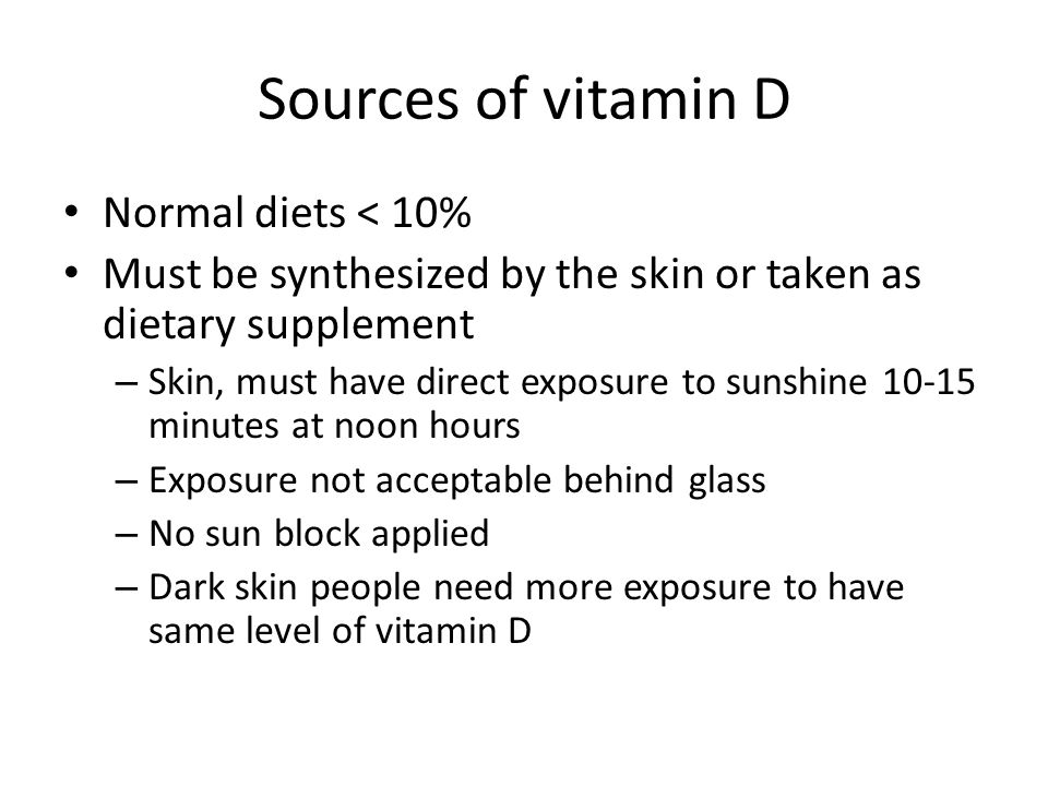 Sources of vitamin D Normal diets < 10% Must be synthesized by the skin or taken as dietary supplement – Skin, must have direct exposure to sunshine 1
